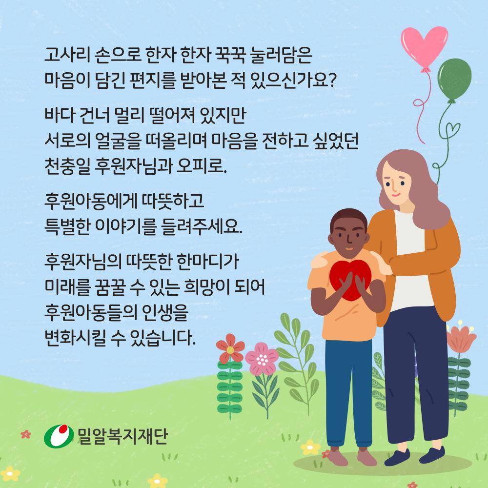 후원아동에게 따뜻하고 특별한 이야기를 들려주세요. 후원자님의 따뜻한 한마디가 미래를 꿈꿀 수 있는 희망이 되어 후원아동들의 인생을 변화시킬 수 있습니다.