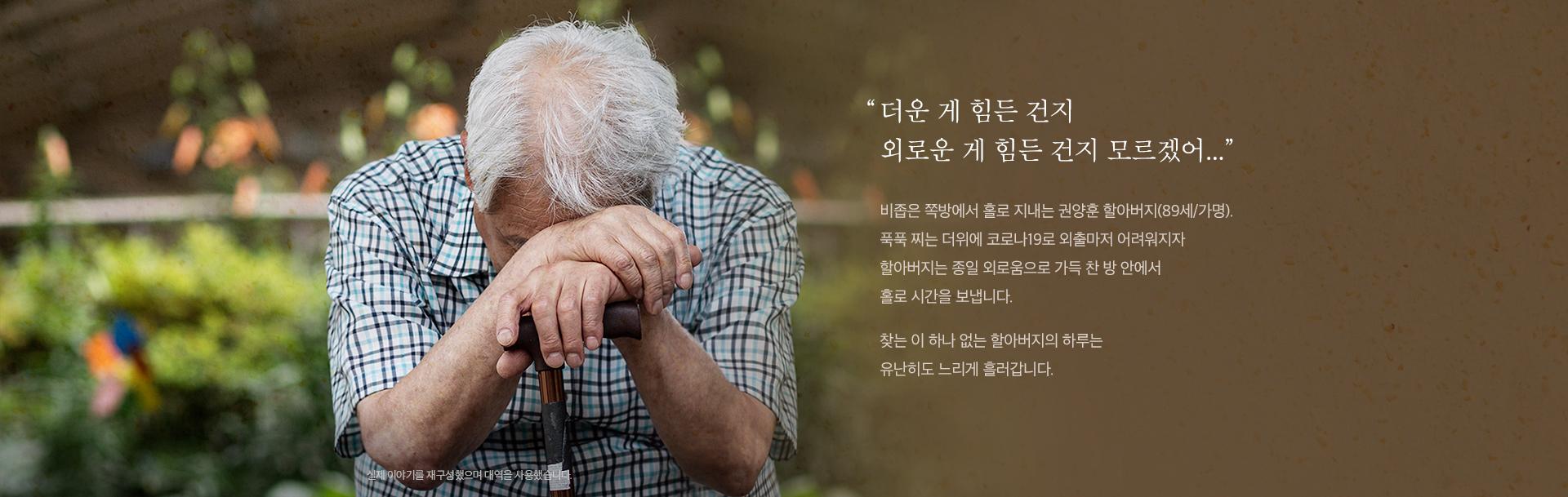 비좁은 쪽방에서 홀로 지내는 권양훈 할아버지(89세/가명)는 종일 외로움으로 가득 찬 방 안에서 홀로 시간을 보냅니다.