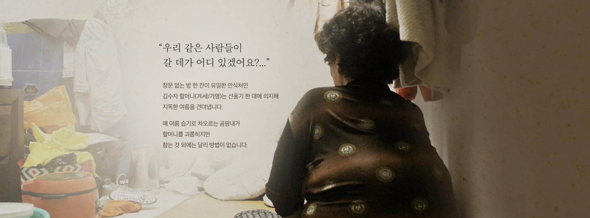 창문 없는 방 한 칸이 유일한 안식처인 김수자 할머니(76세/가명)는 선풍기 한 대에 의지해 지독한 여름을 견뎌냅니다.
